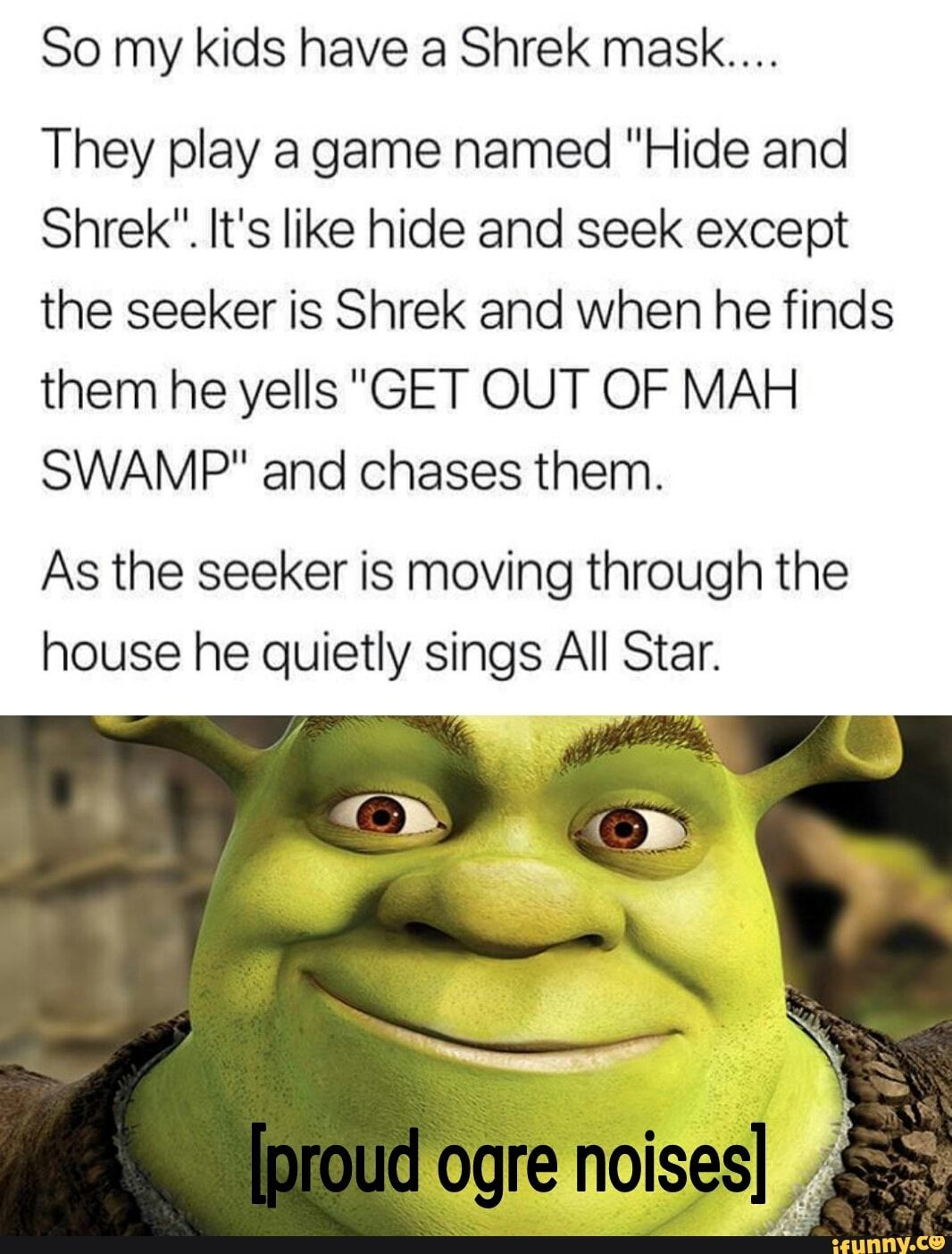 So My Kids Have 3 Shrek Mask They Play A Game Named Hide And Shrek It S Like Hide And Seek Except The Seeker Is Shrek And When He Finds Them He Yells