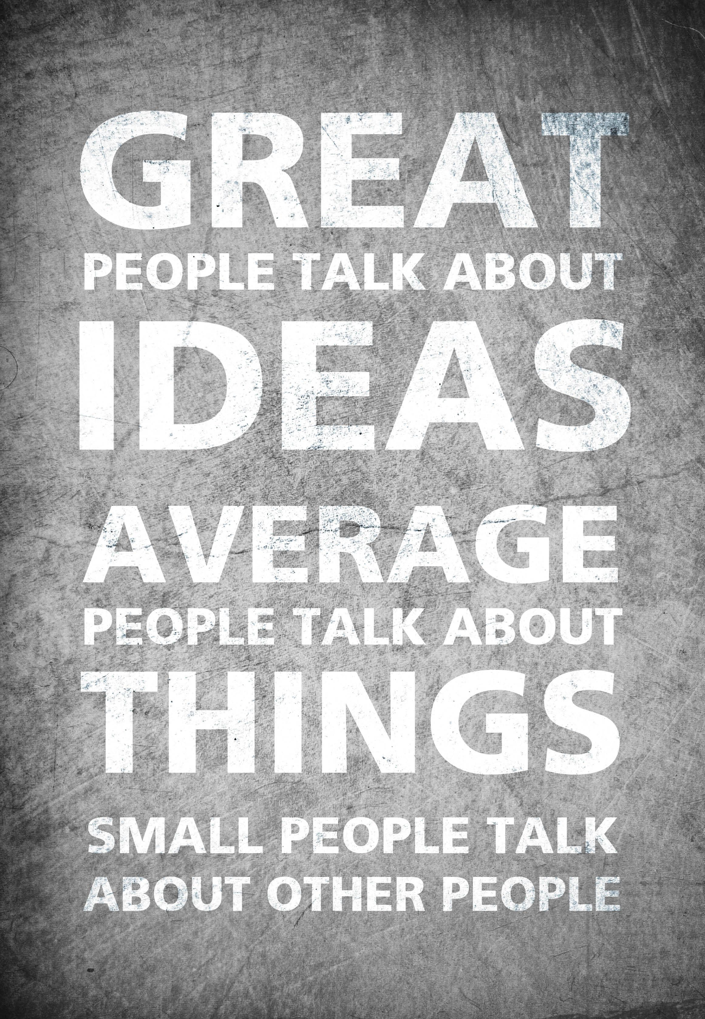 Great people talk about ideas, average people talk about