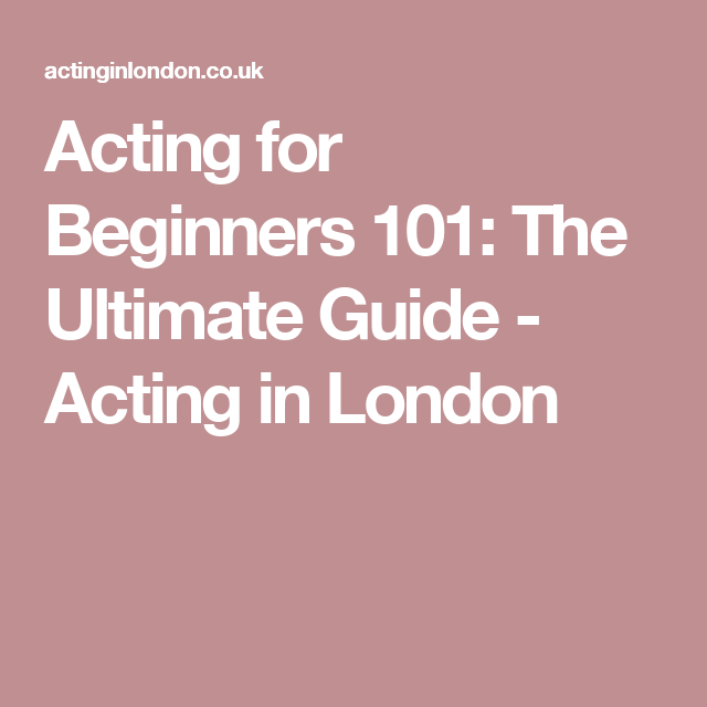 Acting for Beginners 101: The Ultimate Guide - Acting in London