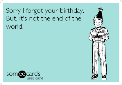 Sorry I Forgot Your Birthday But It S Not The End Of The World Funny Birthday Greeting Cards Birthday Wishes For Friend Ecards Funny