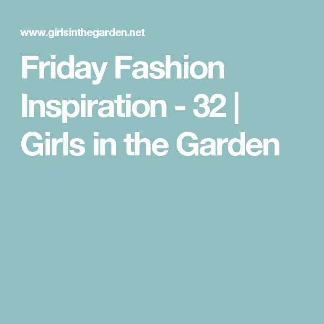Friday Fashion Inspiration - 32 | Girls in the Garden