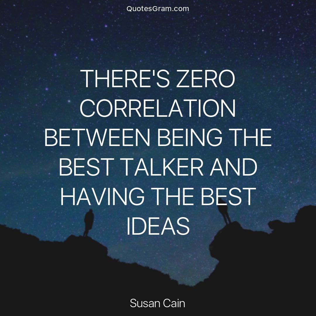 Quote Of The Day There S Zero Correlation Between Being The Best Talker And Having The Best Ideas Susan Cain Http Lnk Al Quiet Quotes Susan Cain Quotes