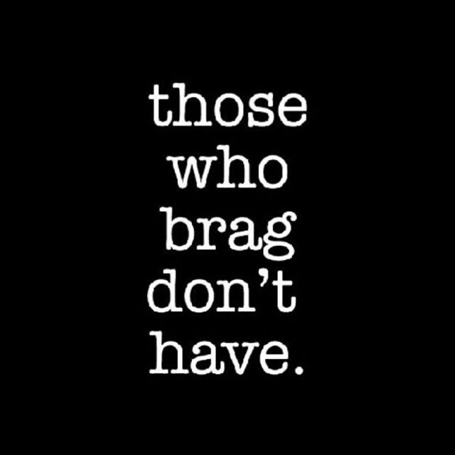 Those Who Brag Don T Have So True People Who Actually