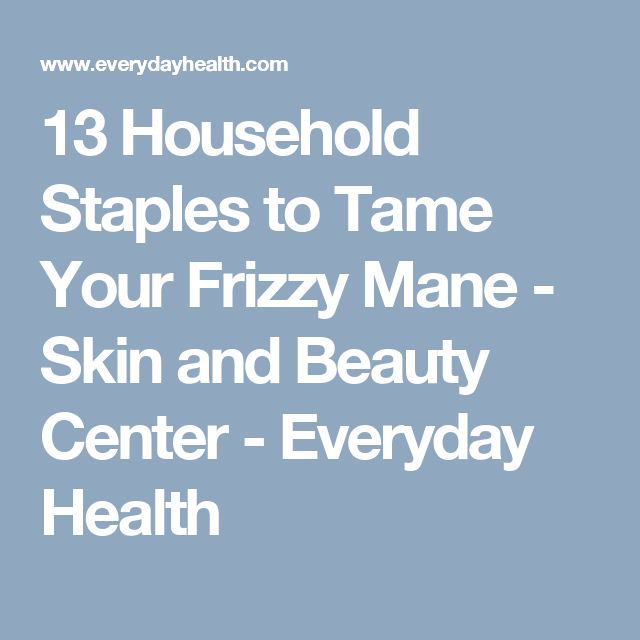 13 Household Staples to Tame Your Frizzy Mane - Skin and Beauty Center - Everyday Health