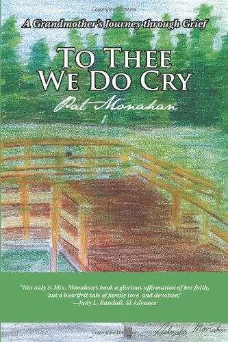 To Thee We Do Cry: A Grandmother's Journey through Grief by Pat Monahan, just purchased on demand.