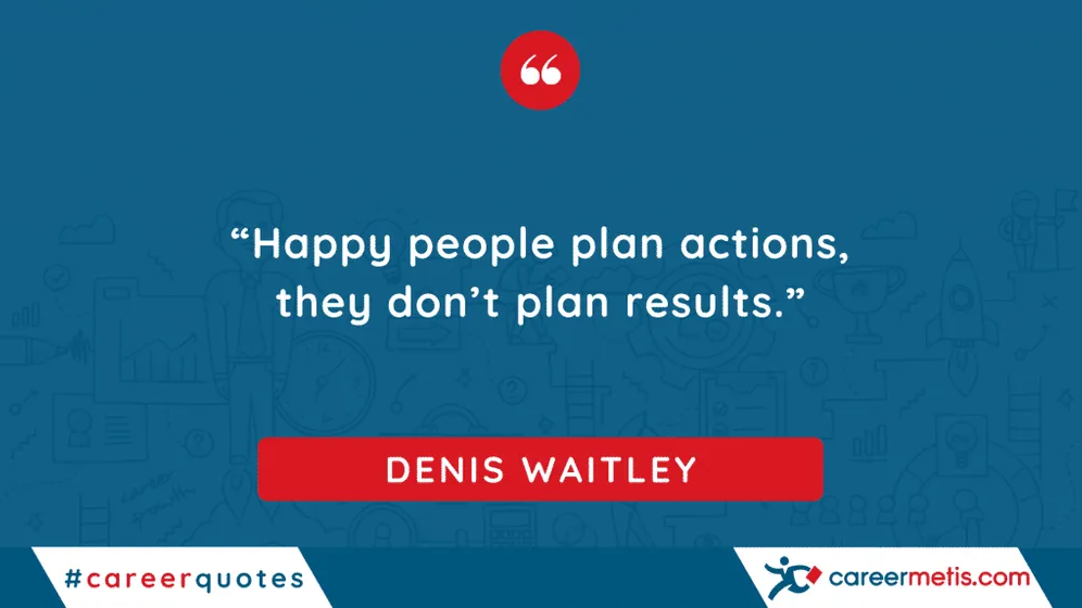 """""""Happy people plan actions, they don't plan results."""" DENIS WAITLEY  careerquotes dailyquotes #quoteoftheday #motivation #success #inspiration #quotes #business #entrepreneur #business #careers #careeradvice #goals #mindset #successquotes #successful #success"""