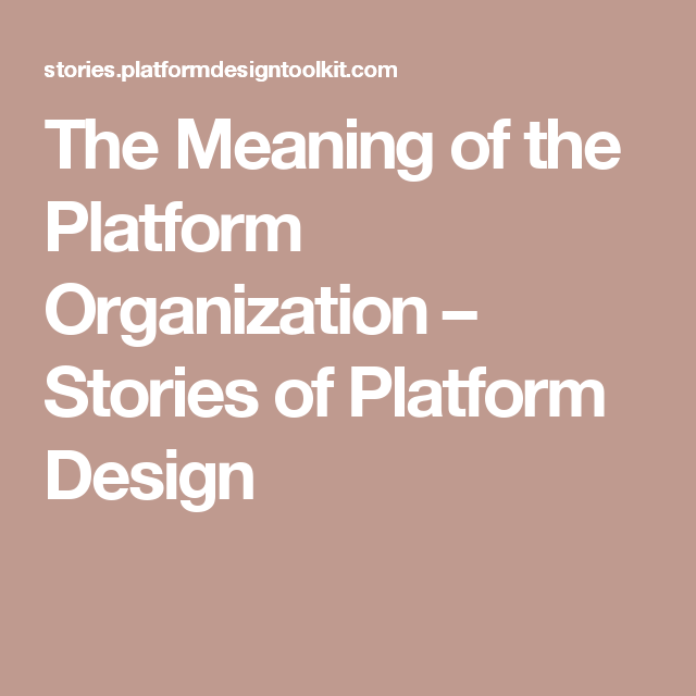 The Meaning Of The Platform Organization Stories Of Platform Design Organization Meant To Be Strategy Planning
