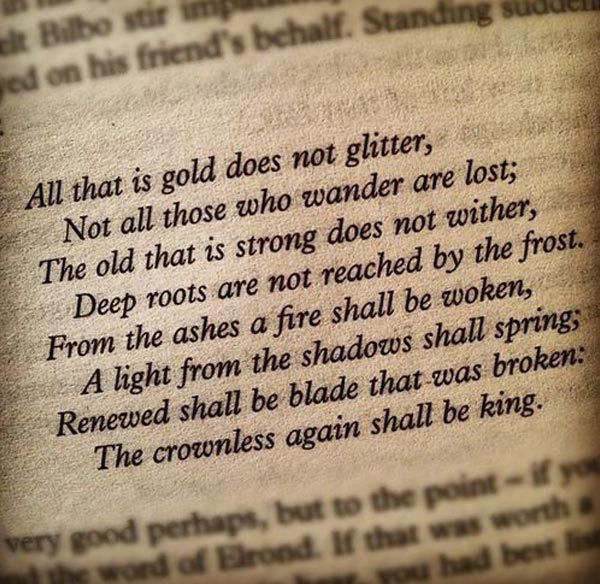 All that is gold does not glitter, not all those who wander are lost...
