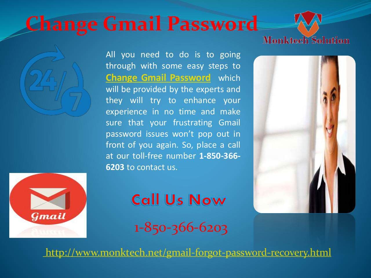 Is there any way to Change Gmail Password 1-850-366-6203 ? Yes, our experts are the way for you and they will tell you how to Change Gmail Password in no time because they have been solving these kinds of issues for many years and that's why our customers believe in our work without any doubts. So, roll your fingers on your Smartphone keypad and give us a ring at 1-850-366-6203. http://www.monktech.net/gmail-forgot-password-recovery.html