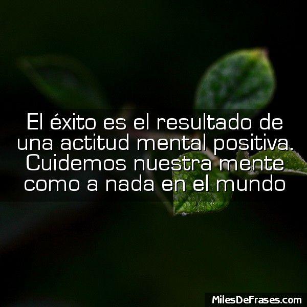 El éxito es el resultado de una actitud mental positiva. Cuidemos nuestra mente como a nada en el mundo