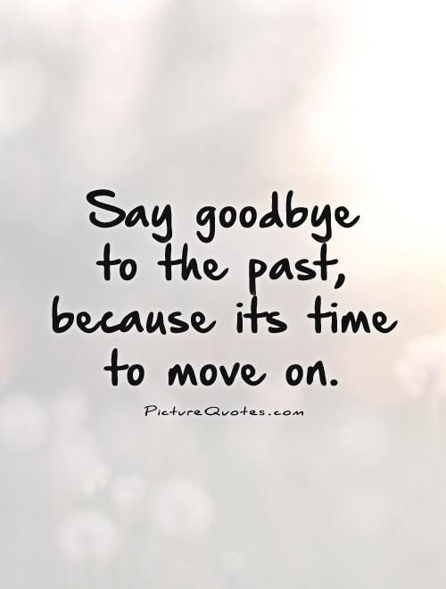 Say Goodbye To The Past Because Its Time To Move On