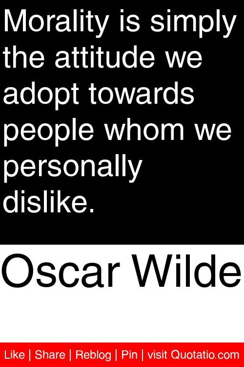 Oscar Wilde Morality Is Simply The Attitude We Adopt Towards