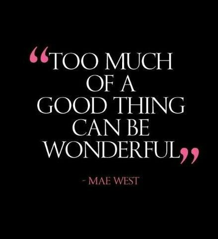 Too Much Of A Good Thing Can Be Wonderful Inspirational Words Words Quotes Words