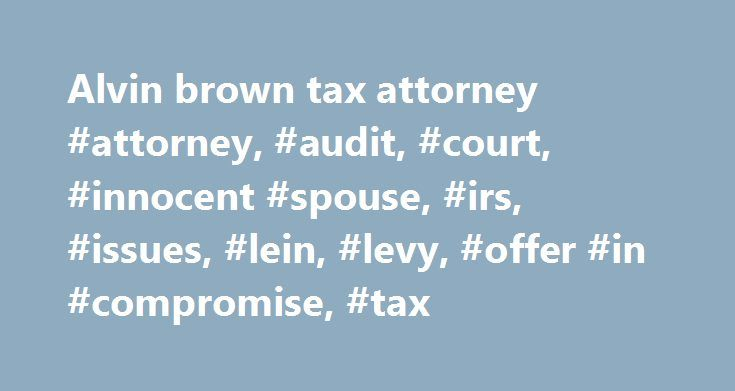 Alvin Brown Tax Attorney #attorney, #audit, #court, #innocent #spouse, #irs,  #issues, #lein, #levy, #offer #in #compromise, ...