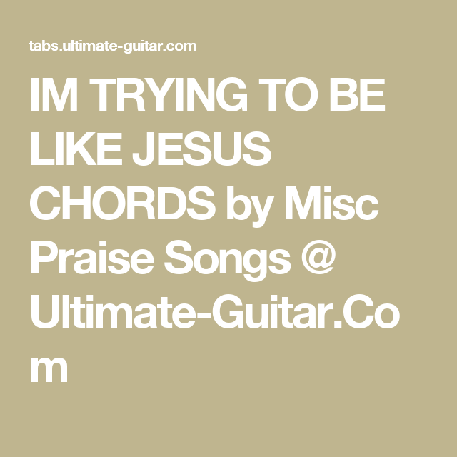 IM TRYING TO BE LIKE JESUS CHORDS by Misc Praise Songs @ Ultimate ...