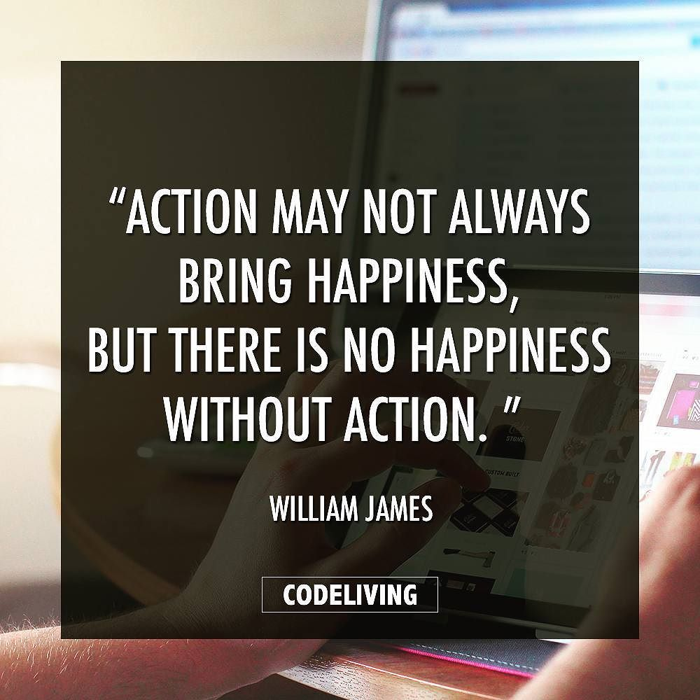 Action May Not Always Bring Happiness But There Is No Happiness Without Action William James Programming Webdev Webdesign Code Coding Success Succ