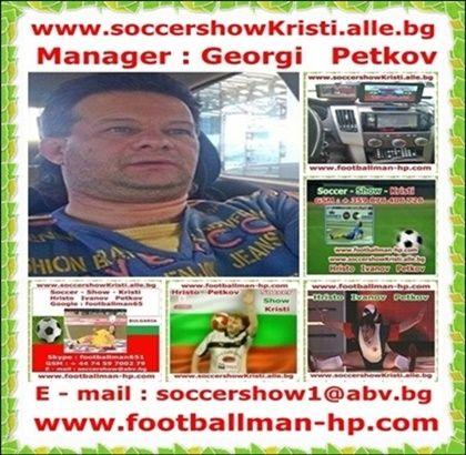 Manager : Georgi Petkov - Soccer - Show - Kristi - www.soccershowKristi.alle.bg ; www.footballman-hp.com ; E-mail : soccershow1@abv.bg; Skype : footballman651 ; GSM : +359 876 703 783