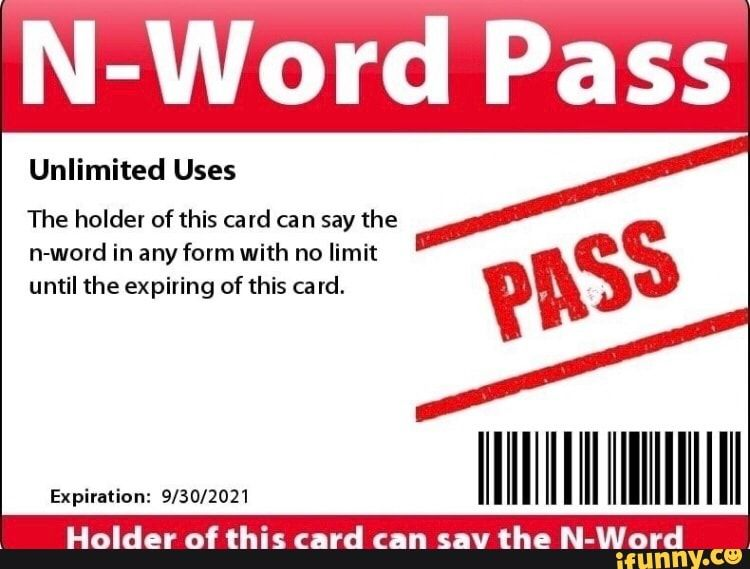 N Word Pass Unlimited Uses The Holdel Of This Ca Rd Ca N Say The N Word In Any Form With No Limit Until The Expiring Of This Card Ifunny Words