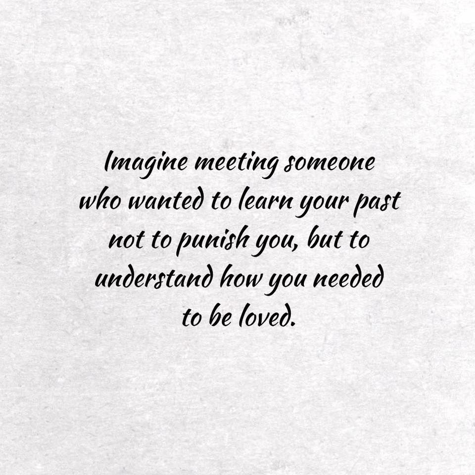 Imagine Meeting Someone Who Wanted To Learn Your Past Not To Punish You But To Understand How You Needed To Be Loved Past Quotes True Quotes Words Quotes