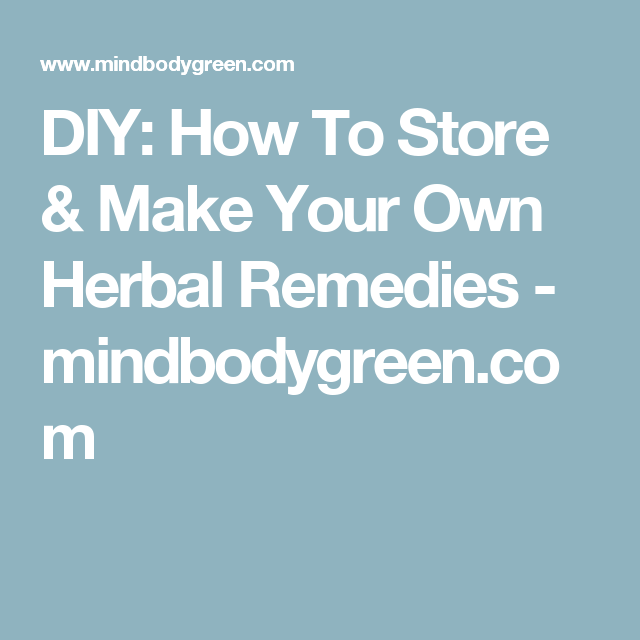 DIY: How To Store & Make Your Own Herbal Remedies - mindbodygreen.com