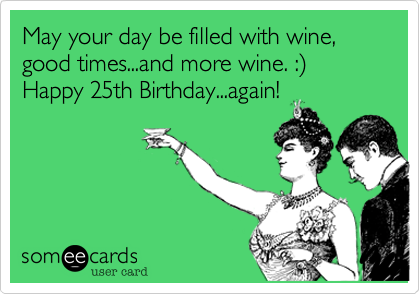 May Your Day Be Filled With Wine Good Times And More Wine Happy 25th Birthday Again Birthday Quotes Funny Happy Birthday Wine Birthday Humor