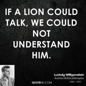 If a lion could talk, we could not understand him.