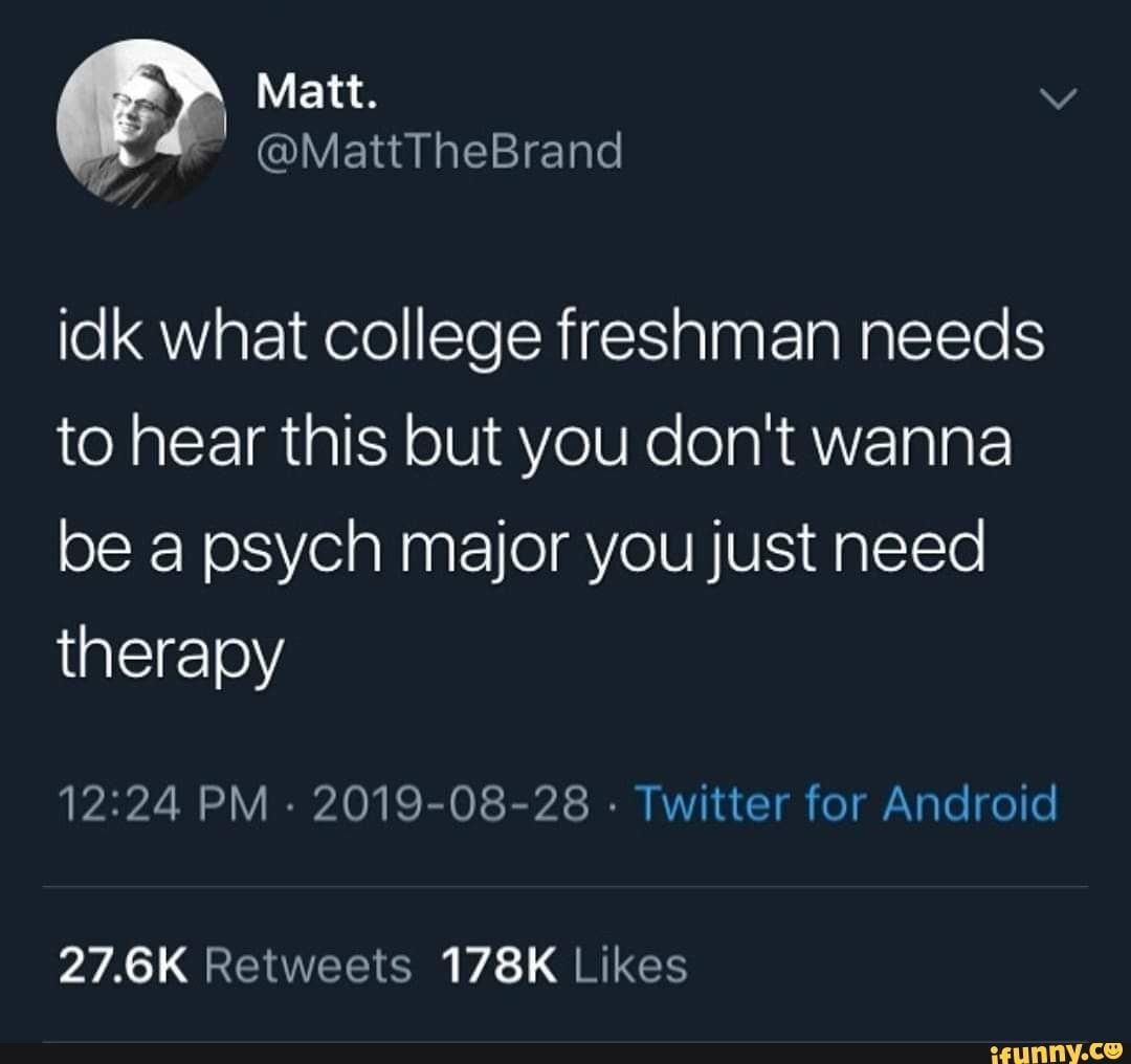 Idk What College Freshman Needs To Hear This But You Don T Wanna Be A Psych Major Youjust Need Therapy Ifunny Freshman College Psych Major Freshman