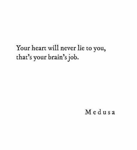 Your heart will never lie, that's your brain's Job. #medusa