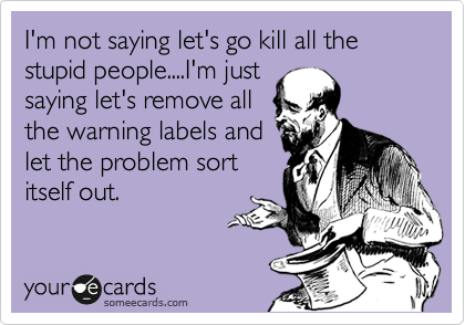 I'm not saying let's go kill all the stupid people....I'm just saying let's remove all the warning labels and let the problem sort itself out.