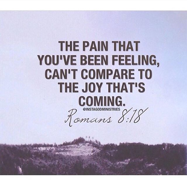 The pain that you've been feeling can't compare to the joy that's coming.