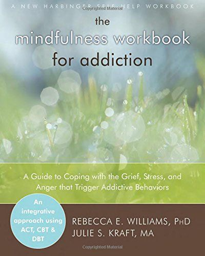 The Mindfulness Workbook for Addiction: A Guide to Coping with the Grief, Stress and Anger that Trigger Addictive Behaviors by Rebecca E. Williams http://www.amazon.com/dp/1608823407/ref=cm_sw_r_pi_dp_1Kn7vb1HE5GAY