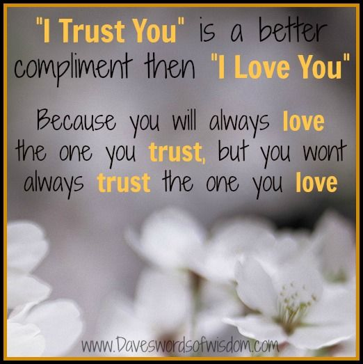I Trust You Is A Better Compliment Than I Love You Because You Will Always Love The One You Trust But Your Wont Always Trust The On