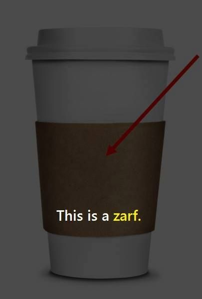 A zarf (plural: zarfs, zuruuf, zarves) is a holder, usually of ornamental metal, for a coffee cup without a handle