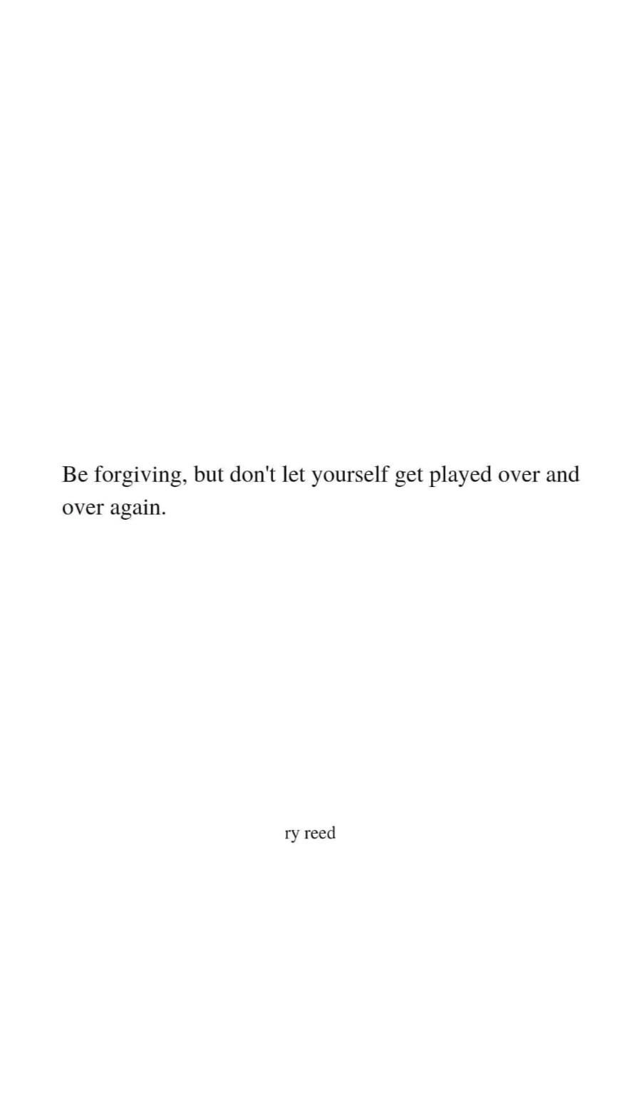 be forgiving but don't let yourself get played
