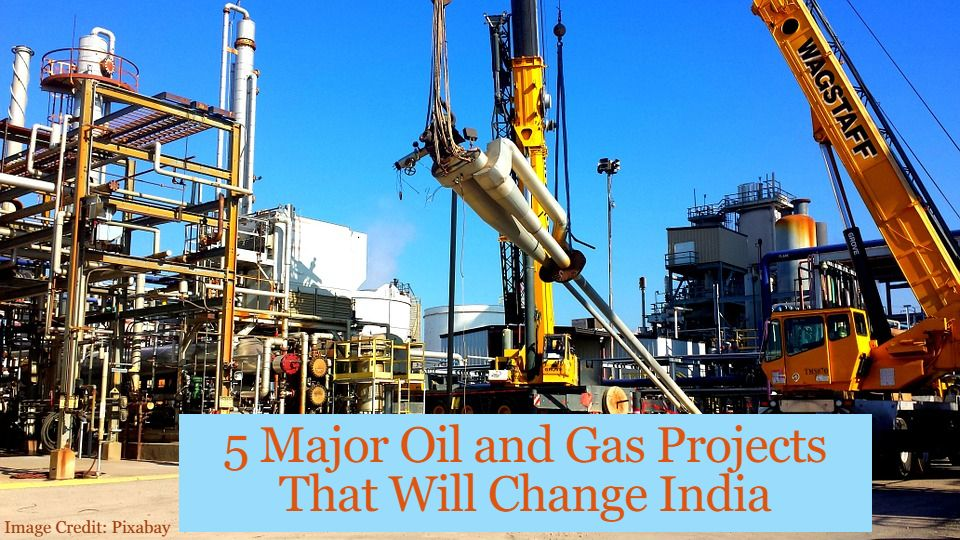 5 Major Oil and Gas Projects That Will Change India in