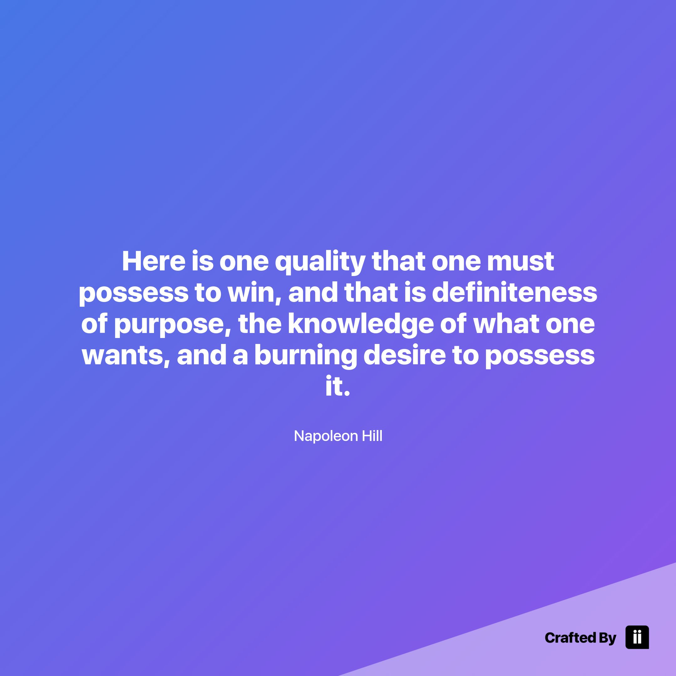 Here Is One Quality That One Must Possess To Win And That Is Definiteness Of Purpose The Knowledge Of What One Wants Inspirational Quotes Napoleon Hill Quotes