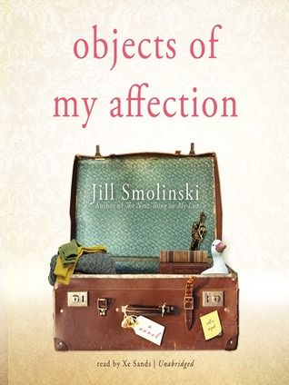 Objects of My Affection by Jill Smolinski. Picked up the book because her last name is so similar to my last name. Kept my attention. Interesting story.