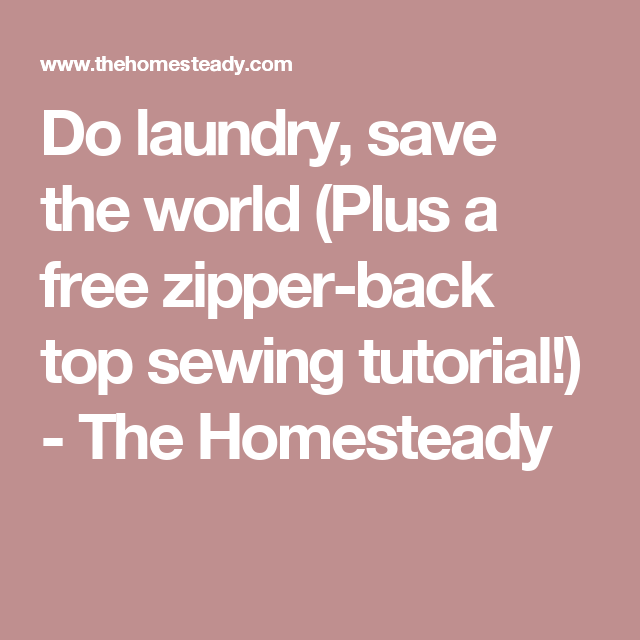 Do laundry, save the world (Plus a free zipper-back top sewing tutorial!) - The Homesteady