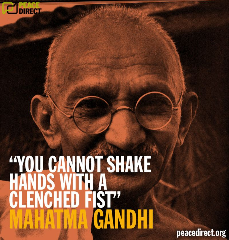 """Mahatma Ghandi Uate: """"You Cannot Shake Hands With A Clenched Fist"""""""