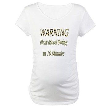 Warning...Next Mood Swing in 10 Minutes. Maternity T-Shirt. Available on dozens of other products at http://www.cafepress.com/sherscloset/
