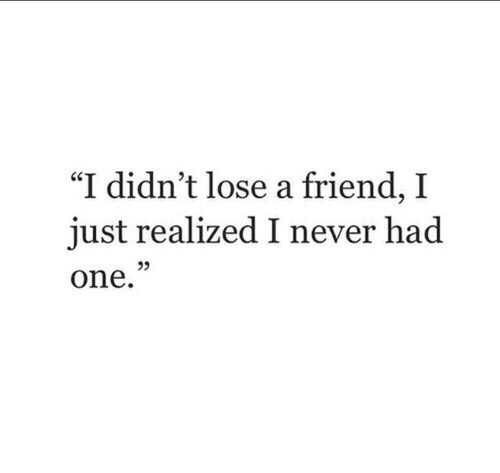"""I didn't lose a friend, I realized I never had one."" ♡"