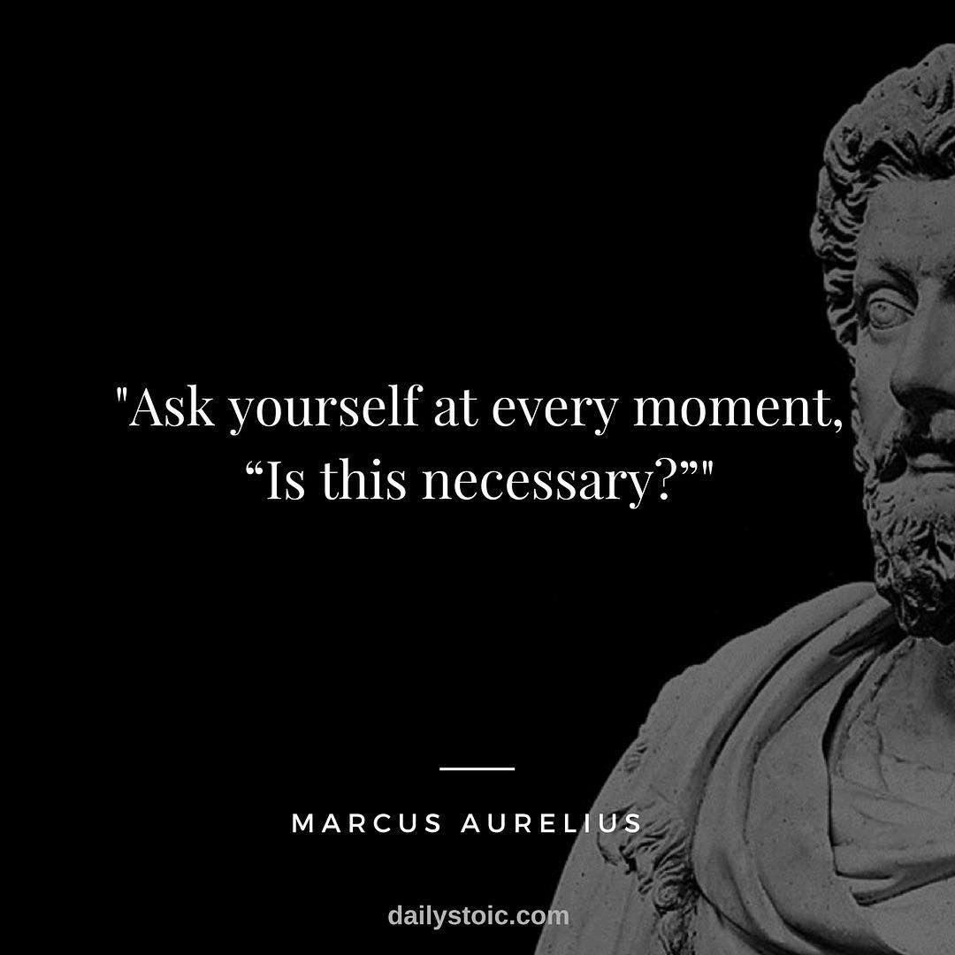 Ask Yourself At Every Moment Is This Necessary Marcus Aurelius Stoic Stoicism Marcusaurelius Dailystoic Stoicism Quotes Stoic Quotes Today Quotes