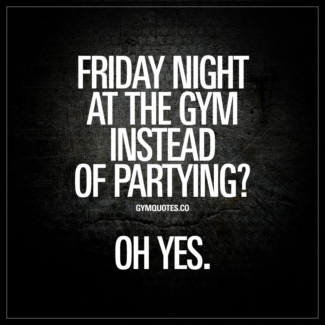 Gym Quotes: Friday night at the gym instead of partying? Oh ...