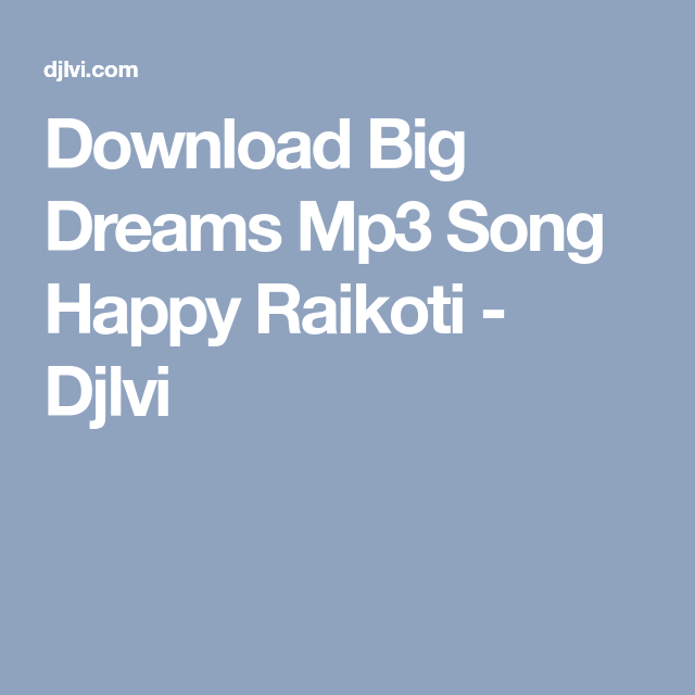 Download Big Dreams Mp3 Song Happy Raikoti Djlvi Mp3 Song Songs Dream Big