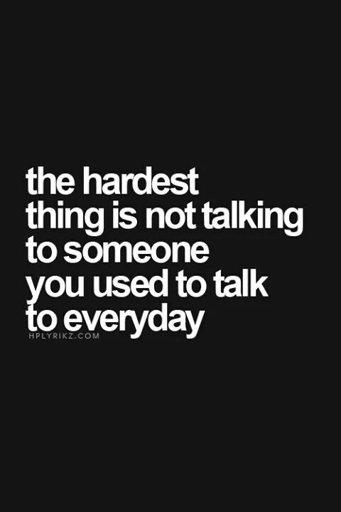 The Hardest Thing Is Not Talking To Someone You Used To Talk To