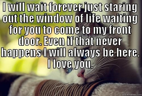 I WILL WAIT FOREVER JUST STARING OUT THE WINDOW OF LIFE WAITING ...