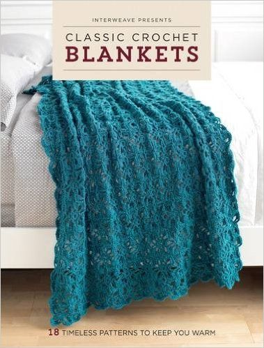 Interweave Presents Classic Crochet Blankets: 18 Timeless Patterns to Keep You Warm: Interweave Editors