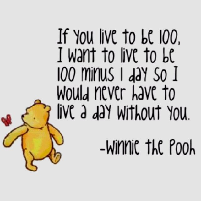 If you live to be 100, I want to live to be 100 minus 1 day so I would never have to live a day without you. - Winnie the Pooh