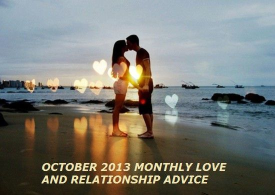 OCTOBER 2013 MONTHLY LOVE AND RELATIONSHIP ADVICE. Here are some insights for October as we change seasons and hopefully, our attitudes towards the ones we love if need be. #CosmicCheers