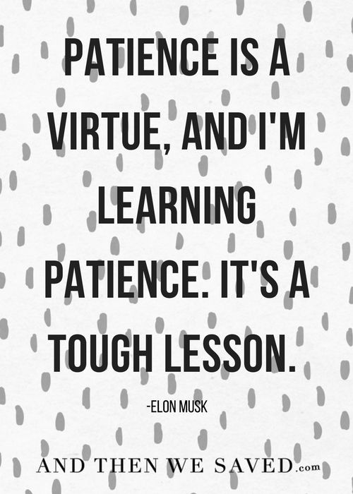 """""""Patience is a virtue, and I'm learning patience. It's a tough lesson."""" -Elon Musk    Patience can be the toughest lesson. We want to get out of debt RIGHT NOW! And we want to save money RIGHT NOW! But there's value in working and waiting for our patience to pay off. It's a tough lesson, but we can be patient. Good things come with time.    How are you learning patience?"""